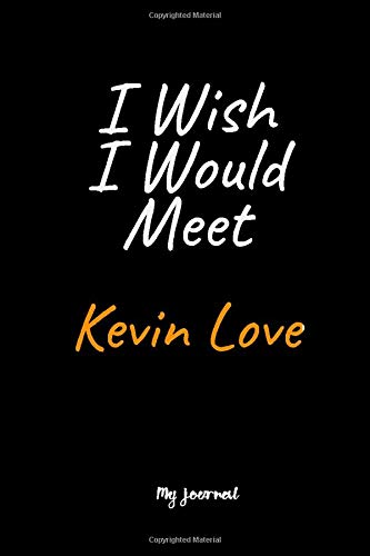 I Wish I Would Meet Kevin Love: A Kevin Love Blank Lined Journal Notebook to Write Down Things, Take Notes, Record Plans or Keep Track of Habits (6' x 9' - 120 Pages)