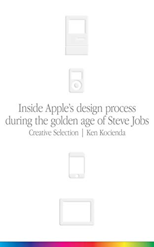 Creative Selection: Inside Apple\'s Design Process During the Golden Age of Steve Jobs