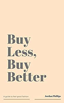 Buy Less, Buy Better: A Guide to Feel-Good Fashion by [Jordan Phillips]