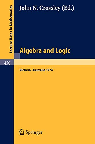 Algebra and Logic: Papers from the 1974 Summer Research Institute of the Australian Mathematical Society, Monash University, Australia (Lecture Notes in Mathematics (450), Band 450)