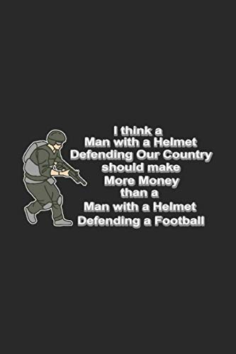 I Think A Man With A Helmet Defending Our Country Should Make More Money Than A Man With A Helmet Defending A Football: Military Notebook Army Air ... and true patriots, coworkers and students, s