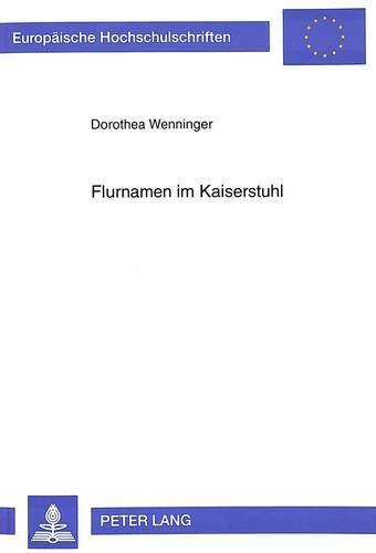 Flurnamen im Kaiserstuhl: Eine namenkundliche und sprachgeschichtliche Untersuchung der Vogtsburger Ortsteile Achkarren, Bickensohl, Bischoffingen, ... Langue et littérature allemandes, Band 1607)
