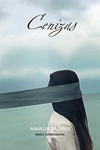 Cenizas, una historia de lucha y resiliencia: Inspiradora historia real que no te dejará indiferente par Amalia Flores