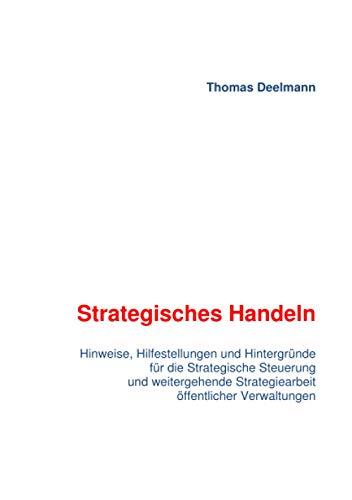 Strategisches Handeln: Hinweise, Hilfestellungen und Hintergründe für die Strategische Steuerung und weitergehende Strategiearbeit öffentlicher Verwaltungen