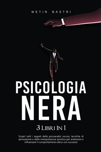 Psicologia Nera: 3 Libri in 1: Scopri Tutti i Segreti della Psicoanalisi Oscura,Tecniche di Persuasione e della Manipolazione Ipnotica per Analizzare e Influenzare il Comportamento Altrui con Successo