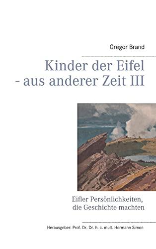 Kinder der Eifel - aus anderer Zeit III: Eifler Persönlichkeiten, die Geschichte machten