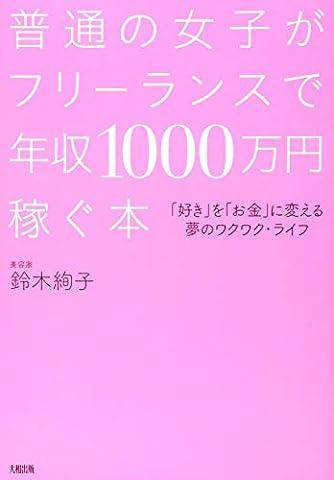 普通の女子がフリーランスで年収1000万円稼ぐ本 「好き」を「お金」に変える夢のワクワク・ライフ