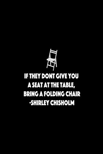 IF THEY DON'T GIVE YOU A SEAT AT THE TABLE, BRING A FOLDING CHAIR. SHIRLEY CHISHOLM: 6x9 lined journal : Black Lives Matter