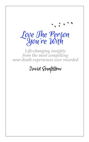 Love The Person You're With: Life-Changing Insights from the Most Compelling Near-Death Experiences Ever Recorded