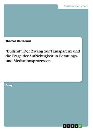 """""""Bullshit"""". Der Zwang zur Transparenz und die Frage der Aufrichtigkeit in Beratungs- und Mediationsprozessen"""