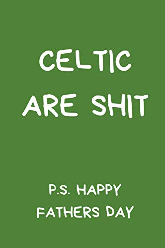 Celtic Are Shit P.S Happy Fathers Day: Ideal Football Themed Gift for Any Celtic Fan. Black And White Lined Notebook A5 (6' x 9')