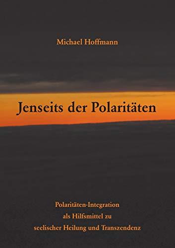 Jenseits der Polaritäten: Polaritäten-Integration als Hilfsmittel zu seelischer Heilung und Transzendenz