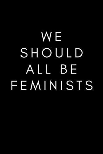 We Should All Be Feminists: We Should All Be Feminists Composition Notebook Inspirational Quote Notebook, Feminist Journal, Gift for Women, Girls, Teachers. Journal_6x9_120_noBleed