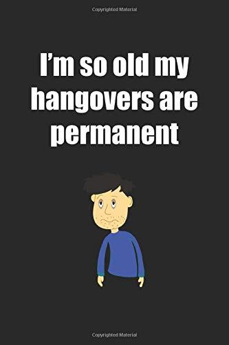 I\'m So Old My Hangovers Are Permanent: Notizbuch / Tagebuch / Heft mit Karierten Seiten. Notizheft mit Weißen Karo Seiten, Malbuch, Journal, Sketchbuch, Planer für Termine oder To-Do-Liste.
