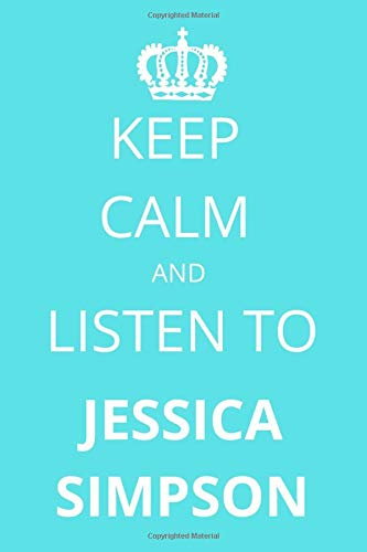 Keep Calm and Listen To Jessica Simpson: Notebook/Journal/Diary For Jessica Simpson Fans 6x9 Inches A5 100 Lined Pages High Quality Small and Easy To Transport