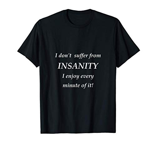 I don't suffer from INSANITY I enjoy every minute of it T-Shirt
