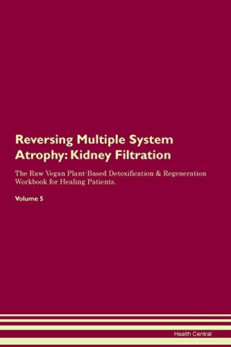 Reversing Multiple System Atrophy: Kidney Filtration The Raw Vegan Plant-Based Detoxification & Regeneration Workbook for Healing Patients. Volume 5