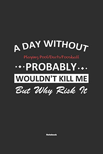 A Day Without Playing Pool/Darts/Foosball Probably Wouldn't Kill Me But Why Risk It Notebook: NoteBook / Journla Playing Pool/Darts/Foosball Gift, 120 Pages, 6x9, Soft Cover, Matte Finish