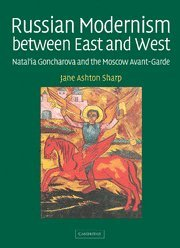 Russian Modernism between East and West: Natal'ia Goncharova and the Moscow Avant Garde - Jane Ashton Sharp