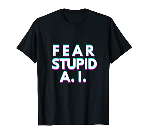 Fear Stupid AI [Artificial Intelligence] Camiseta
