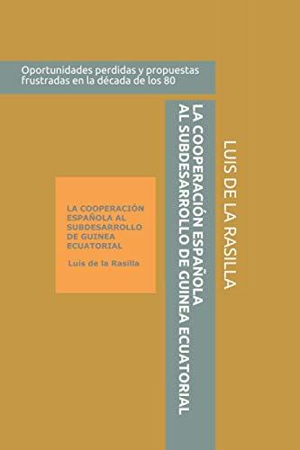 LA COOPERACIÓN ESPAÑOLA AL SUBDESARROLLO DE GUINEA ECUATORIAL: Oportunidades perdidas y propuestas frustradas en la década de los ochenta. Relato documentado de un cooperante
