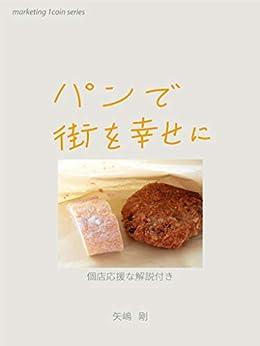 [矢嶋 剛]のパンで街を幸せに: 個店応援な解説付き marketing 1coin series