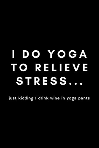 """I Do Yoga To Relieve Stress.. Just I Drink Wine In Yoga Pants: Funny Notebook Gift Idea For Men and Women Yoga Instructor / Teacher - 120 Pages (6"""" x 9"""") Hilarious Gag Present"""
