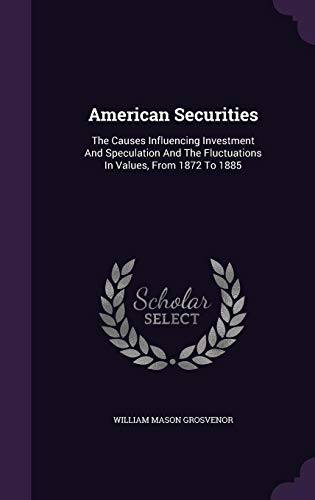 Compare Textbook Prices for American Securities: The Causes Influencing Investment And Speculation And The Fluctuations In Values, From 1872 To 1885  ISBN 9781355641285 by Grosvenor, William Mason