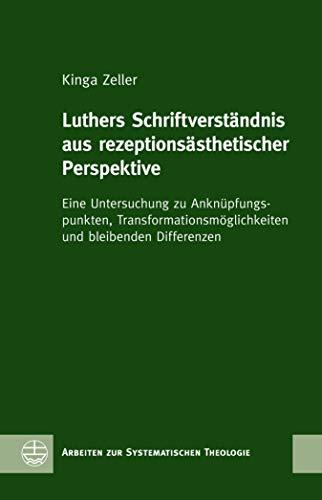 Luthers Schriftverständnis aus rezeptionsästhetischer Perspektive: Eine Untersuchung zu Anknüpfungspunkten, Transformationsmöglichkeiten und bleibenden ... zur Systematischen Theologie (ASTh) 15)