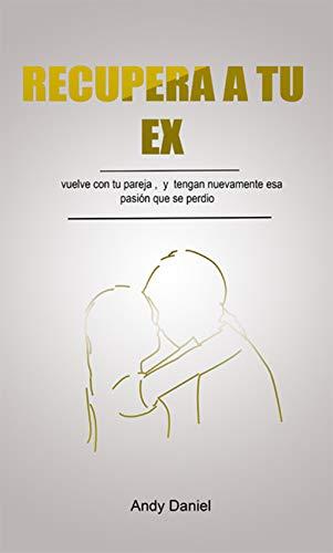 Como Recuperar A Tu Ex : Vuelve a Enamorar a Tu Ex, sin Errores y Directo