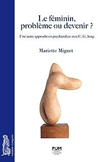 Le féminin, problème ou devenir ? : Une autre approche en psychanalyse avec C. G. Jung par Mariette Mignet