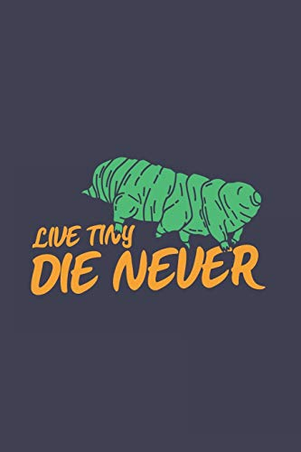 Live Tiny Die Never: Funny Cartoon Hand-Drawn Tardigrade Journal | Notebook | Workbook For Biology, Bacteria And Zoology Fans - 6x9 - 120 Blank Lined Pages