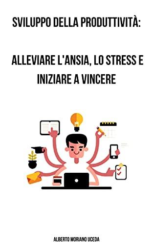 Sviluppo della produttività: alleviare l'ansia, lo stress e iniziare a vincere (AUTO-AIUTO E SVILUPPO PERSONALE Vol. 91) (Italian Edition)