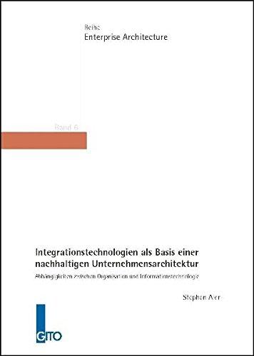 Integrationstechnologien als Basis einer nachhaltigen Unternehmensarchitektur: Abhängigkeiten zwischen Organisation und Informationstechnologie (Enterprise Architecture)