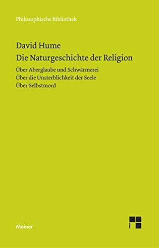 Die Naturgeschichte der Religion. Über Aberglaube und Schwärmerei. Über die Unsterblichkeit der Seele. Über Selbstmord (Philosophische Bibliothek)