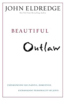 Beautiful Outlaw: Experiencing the Playful, Disruptive, Extravagant Personality of Jesus by [John Eldredge]