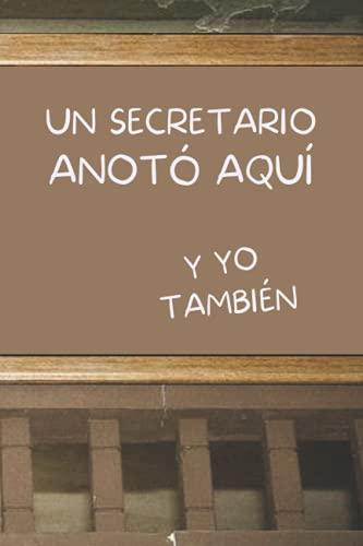 UN SECRETARIO ANOTÓ AQUÍ, Y YO TAMBIÉN: CUADERNO DE NOTAS. LIBRETA DE APUNTES, DIARIO PERSONAL O AGENDA PARA SECRETARIOS. REGALO DE CUMPLEAÑOS.