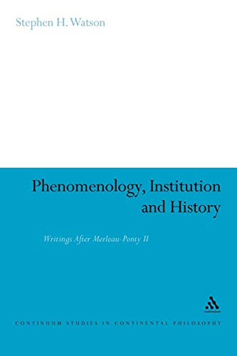 Phenomenology, Institution and History: Writings After Merleau-Ponty II (Continuum Studies in Continental Philosophy)