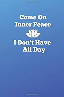 Come On Inner Peace, I Don't Have All Day: Lined Journal for busy people who want peace of mind and like to write on paper.