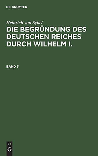 Heinrich von Sybel: Die Begründung des Deutschen Reiches durch Wilhelm I.. Band 3