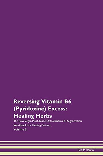 Reversing Vitamin B6 (Pyridoxine) Excess: Healing Herbs The Raw Vegan Plant-Based Detoxification & Regeneration Workbook for Healing Patients. Volume 8
