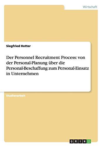 Der Personnel Recruitment Process: von der Personal-Planung über die Personal-Beschaffung zum Personal-Einsatz in Unternehmen