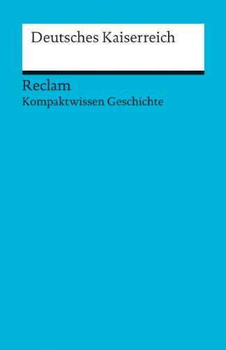 Deutsches Kaiserreich: (Kompaktwissen Geschichte) (Reclams Universal-Bibliothek)