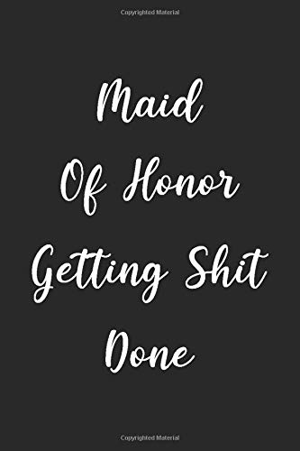 Maid Of Honor Getting Shit Done: Blank Lined Notebook, maid of honor notebook, maid of honor gifts, 6 x 9, 120 Lined Pages.