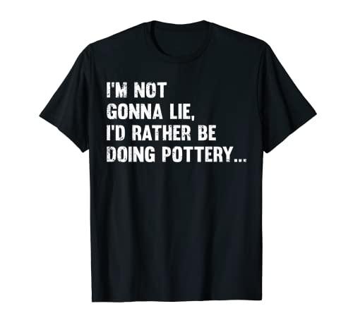 No voy a mentir que sería mejor estar haciendo alfarería NGL Camiseta