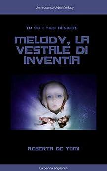 Melody, la Vestale di Inventia (La penna sognante Vol. 2) di [Roberta De Tomi]
