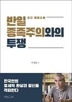 反日種族主義との闘争 韓国人の中世ファンタジーと狂信を撃破する