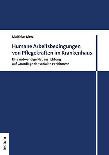 Humane Arbeitsbedingungen von Pflegekräften im Krankenhaus: Eine notwendige Neuausrichtung auf Grundlage der sozialen Perichorese (Tectum - Masterarbeiten)