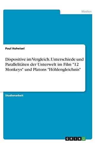 Dispositive im Vergleich. Unterschiede und Parallelitäten der Unterwelt im Film '12 Monkeys' und Platons 'Höhlengleichnis' (German Edition)
