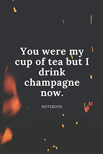 YOU WERE MY CUP OF TEA BUT I DRINK CHAMPAGNE NOW NOTEBOOK: 6 x 9, 120 pages, blank lined notebook